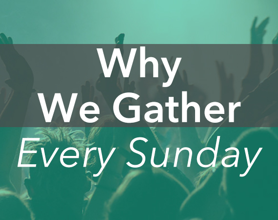 Why-We-Gather-Every-Sunday